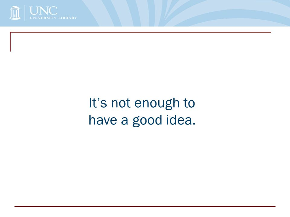 It's not enough to have a good idea.