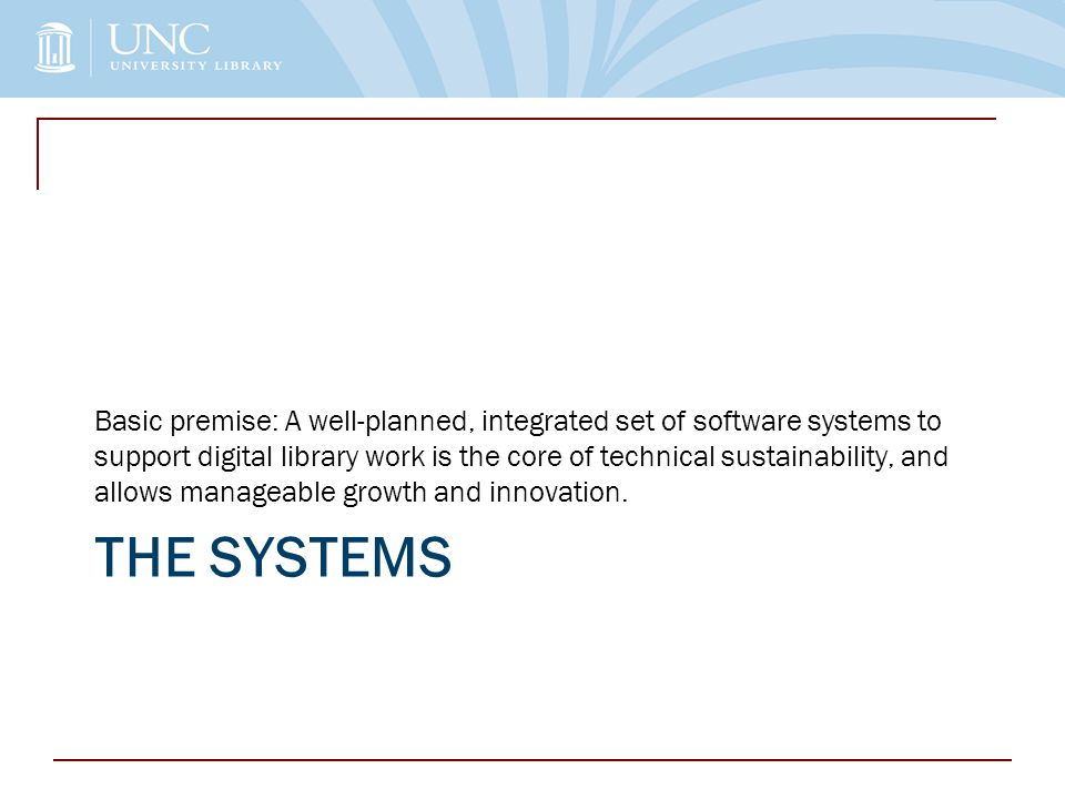 THE SYSTEMS Basic premise: A well-planned, integrated set of software systems to support digital library work is the core of technical sustainability, and allows manageable growth and innovation.
