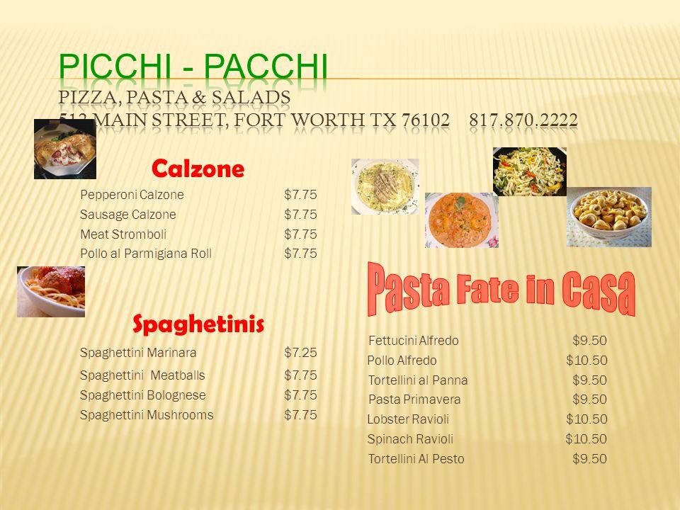 Calzone Pepperoni Calzone$7.75 Sausage Calzone$7.75 Meat Stromboli$7.75 Pollo al Parmigiana Roll$7.75 Spaghetinis Spaghettini Marinara $7.25 Spaghettini Meatballs$7.75 Spaghettini Bolognese$7.75 Spaghettini Mushrooms$7.75 Fettucini Alfredo$9.50 Pollo Alfredo $10.50 Tortellini al Panna$9.50 Pasta Primavera$9.50 Lobster Ravioli $10.50 Spinach Ravioli $10.50 Tortellini Al Pesto$9.50