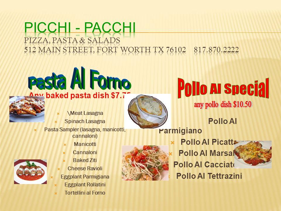 Any baked pasta dish $7.75  \Meat Lasagna  Spinach Lasagna  Pasta Sampler (lasagna, manicotti, cannaloni)  Manicotti  Cannaloni  Baked Ziti  Ch
