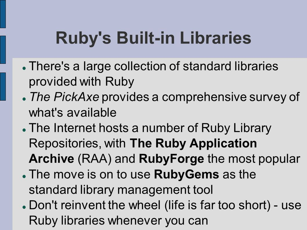 Ruby s Built-in Libraries There s a large collection of standard libraries provided with Ruby The PickAxe provides a comprehensive survey of what s available The Internet hosts a number of Ruby Library Repositories, with The Ruby Application Archive (RAA) and RubyForge the most popular The move is on to use RubyGems as the standard library management tool Don t reinvent the wheel (life is far too short) - use Ruby libraries whenever you can