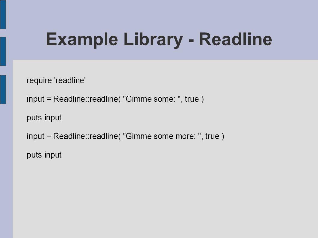 require readline input = Readline::readline( Gimme some: , true ) puts input input = Readline::readline( Gimme some more: , true ) puts input Example Library - Readline
