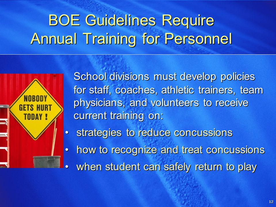 12 12 School divisions must develop policies for staff, coaches, athletic trainers, team physicians, and volunteers to receive current training on: strategies to reduce concussions strategies to reduce concussions how to recognize and treat concussions how to recognize and treat concussions when student can safely return to play when student can safely return to play BOE Guidelines Require Annual Training for Personnel