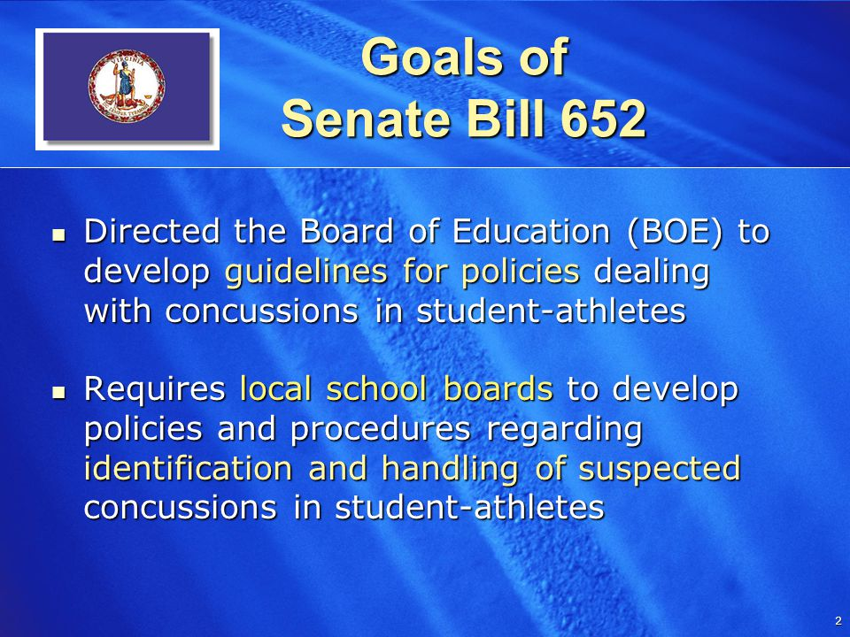 2 2 Goals of Senate Bill 652 Directed the Board of Education (BOE) to develop guidelines for policies dealing with concussions in student-athletes Directed the Board of Education (BOE) to develop guidelines for policies dealing with concussions in student-athletes Requires local school boards to develop policies and procedures regarding identification and handling of suspected concussions in student-athletes Requires local school boards to develop policies and procedures regarding identification and handling of suspected concussions in student-athletes