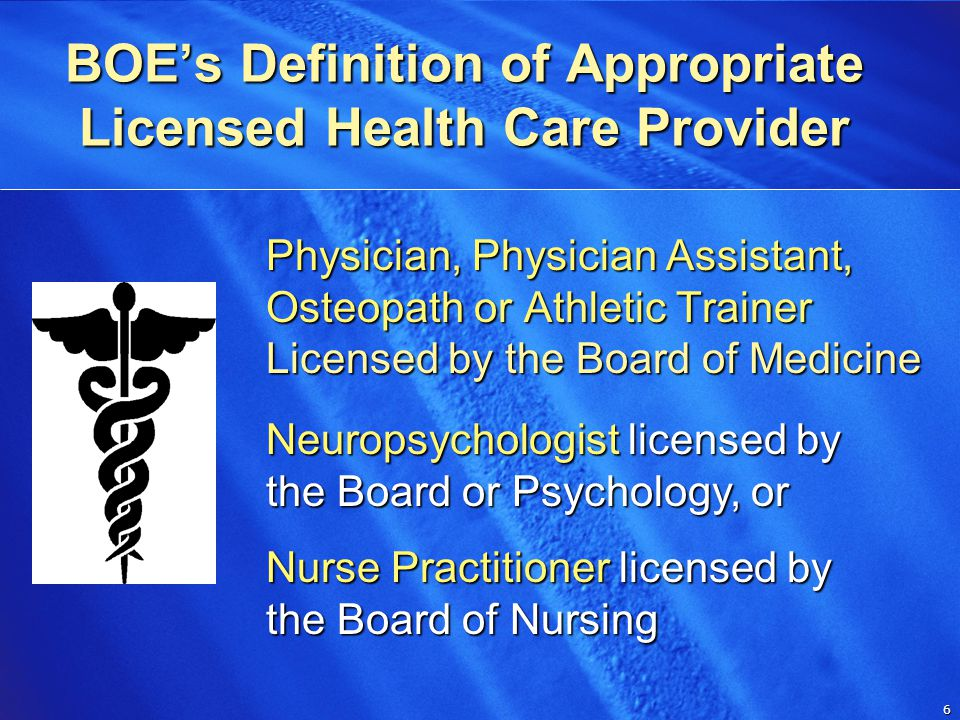 6 6 BOE's Definition of Appropriate Licensed Health Care Provider Physician, Physician Assistant, Osteopath or Athletic Trainer Licensed by the Board of Medicine Neuropsychologist licensed by the Board or Psychology, or Nurse Practitioner licensed by the Board of Nursing