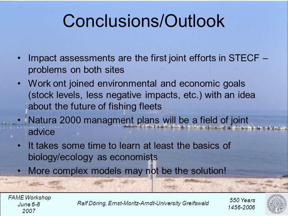 Conclusions/Outlook Impact assessments are the first joint efforts in STECF – problems on both sites Work ont joined environmental and economic goals (stock levels, less negative impacts, etc.) with an idea about the future of fishing fleets Natura 2000 managment plans will be a field of joint advice It takes some time to learn at least the basics of biology/ecology as economists More complex models may not be the solution.