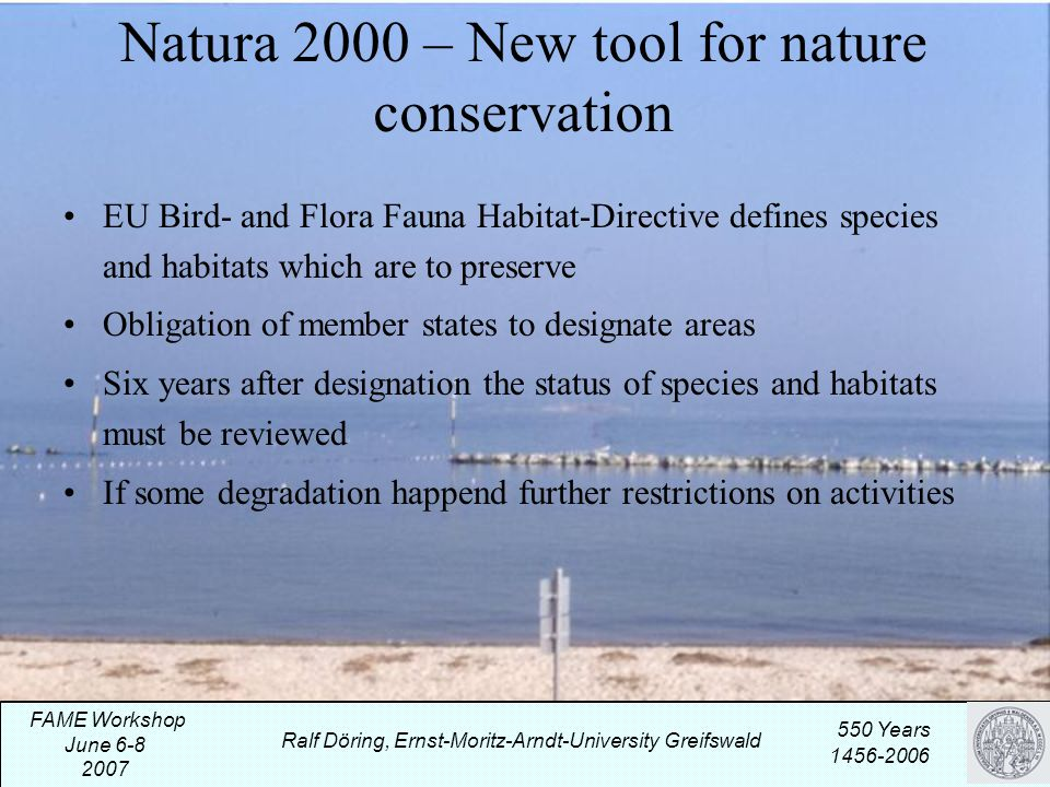 Natura 2000 – New tool for nature conservation EU Bird- and Flora Fauna Habitat-Directive defines species and habitats which are to preserve Obligation of member states to designate areas Six years after designation the status of species and habitats must be reviewed If some degradation happend further restrictions on activities Ralf Döring, Ernst-Moritz-Arndt-University Greifswald 550 Years 1456-2006 FAME Workshop June 6-8 2007