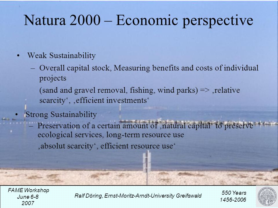 Natura 2000 – Economic perspective Weak Sustainability –Overall capital stock, Measuring benefits and costs of individual projects (sand and gravel removal, fishing, wind parks) => 'relative scarcity', 'efficient investments' Ralf Döring, Ernst-Moritz-Arndt-University Greifswald 550 Years 1456-2006 FAME Workshop June 6-8 2007 Strong Sustainability –Preservation of a certain amount of 'natural capital' to preserve ecological services, long-term resource use 'absolut scarcity', efficient resource use'