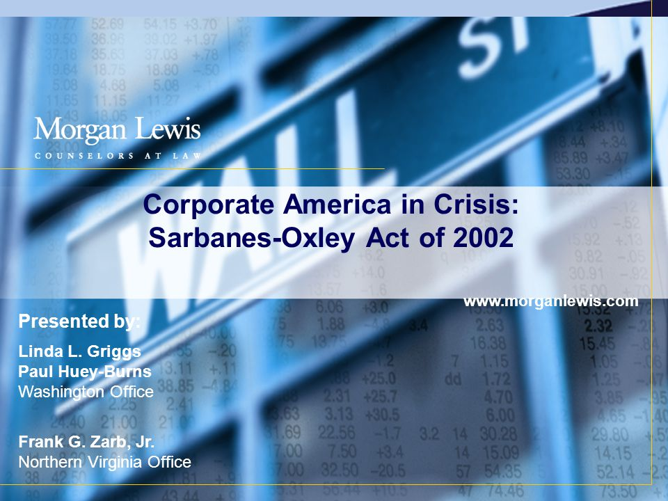 Corporate America in Crisis: Sarbanes-Oxley Act of 2002 www.morganlewis.com Presented by: Linda L.