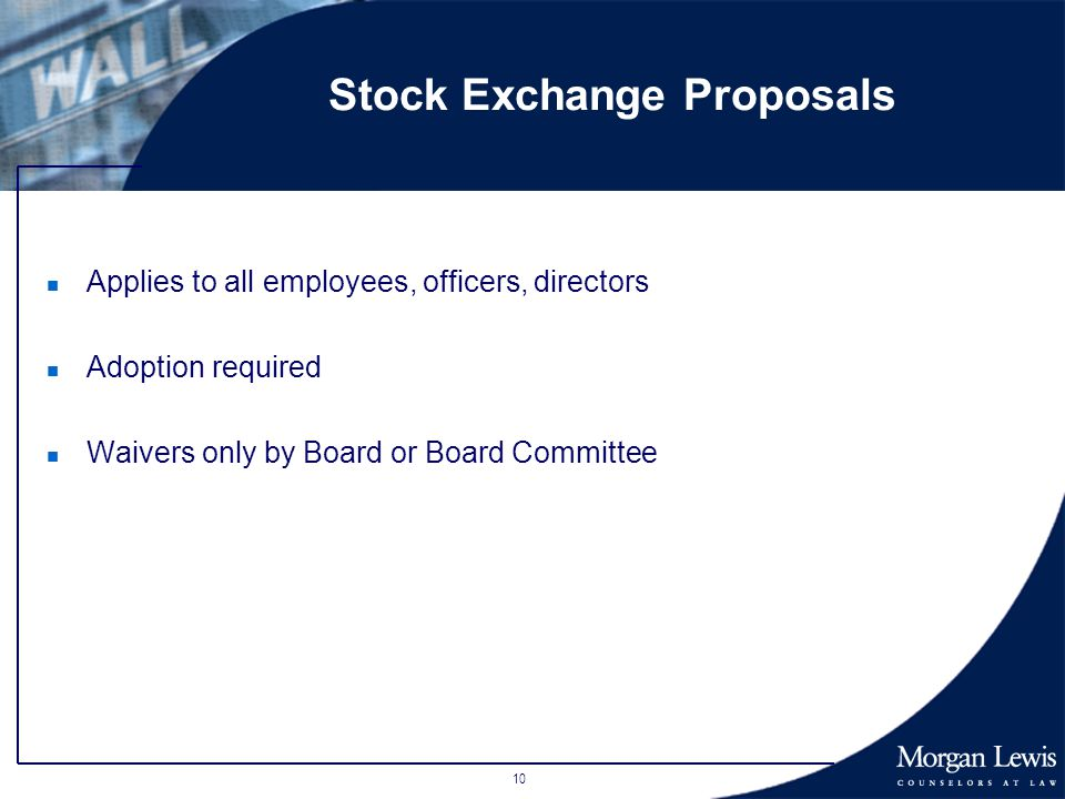 10 Stock Exchange Proposals n Applies to all employees, officers, directors n Adoption required n Waivers only by Board or Board Committee
