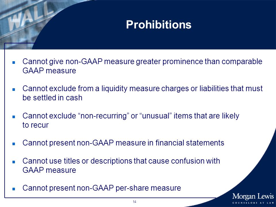14 Prohibitions n Cannot give non-GAAP measure greater prominence than comparable GAAP measure n Cannot exclude from a liquidity measure charges or liabilities that must be settled in cash n Cannot exclude non-recurring or unusual items that are likely to recur n Cannot present non-GAAP measure in financial statements n Cannot use titles or descriptions that cause confusion with GAAP measure n Cannot present non-GAAP per-share measure