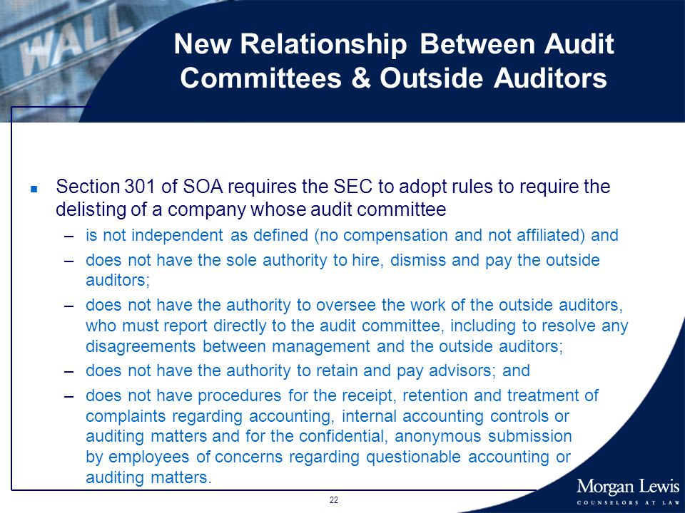 22 New Relationship Between Audit Committees & Outside Auditors n Section 301 of SOA requires the SEC to adopt rules to require the delisting of a company whose audit committee –is not independent as defined (no compensation and not affiliated) and –does not have the sole authority to hire, dismiss and pay the outside auditors; –does not have the authority to oversee the work of the outside auditors, who must report directly to the audit committee, including to resolve any disagreements between management and the outside auditors; –does not have the authority to retain and pay advisors; and –does not have procedures for the receipt, retention and treatment of complaints regarding accounting, internal accounting controls or auditing matters and for the confidential, anonymous submission by employees of concerns regarding questionable accounting or auditing matters.