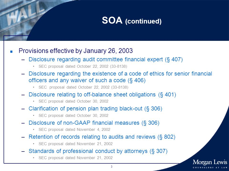 3 SOA (continued) n Provisions effective by January 26, 2003 –Disclosure regarding audit committee financial expert (§ 407) SEC proposal dated October 22, 2002 (33-8138) –Disclosure regarding the existence of a code of ethics for senior financial officers and any waiver of such a code (§ 406) SEC proposal dated October 22, 2002 (33-8138) –Disclosure relating to off-balance sheet obligations (§ 401) SEC proposal dated October 30, 2002 –Clarification of pension plan trading black-out (§ 306) SEC proposal dated October 30, 2002 –Disclosure of non-GAAP financial measures (§ 306) SEC proposal dated November 4, 2002 –Retention of records relating to audits and reviews (§ 802) SEC proposal dated November 21, 2002 –Standards of professional conduct by attorneys (§ 307) SEC proposal dated November 21, 2002