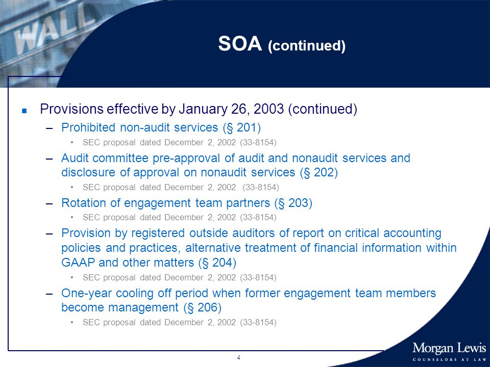 4 SOA (continued) n Provisions effective by January 26, 2003 (continued) –Prohibited non-audit services (§ 201) SEC proposal dated December 2, 2002 (33-8154) –Audit committee pre-approval of audit and nonaudit services and disclosure of approval on nonaudit services (§ 202) SEC proposal dated December 2, 2002 (33-8154) –Rotation of engagement team partners (§ 203) SEC proposal dated December 2, 2002 (33-8154) –Provision by registered outside auditors of report on critical accounting policies and practices, alternative treatment of financial information within GAAP and other matters (§ 204) SEC proposal dated December 2, 2002 (33-8154) –One-year cooling off period when former engagement team members become management (§ 206) SEC proposal dated December 2, 2002 (33-8154)