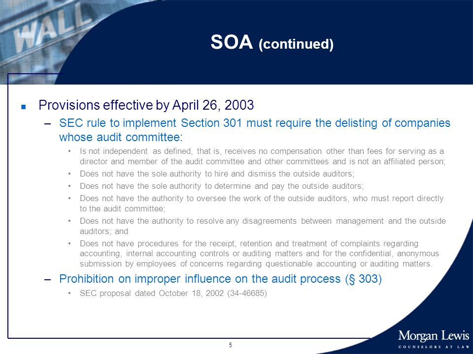5 SOA (continued) n Provisions effective by April 26, 2003 –SEC rule to implement Section 301 must require the delisting of companies whose audit committee: Is not independent as defined, that is, receives no compensation other than fees for serving as a director and member of the audit committee and other committees and is not an affiliated person; Does not have the sole authority to hire and dismiss the outside auditors; Does not have the sole authority to determine and pay the outside auditors; Does not have the authority to oversee the work of the outside auditors, who must report directly to the audit committee; Does not have the authority to resolve any disagreements between management and the outside auditors; and Does not have procedures for the receipt, retention and treatment of complaints regarding accounting, internal accounting controls or auditing matters and for the confidential, anonymous submission by employees of concerns regarding questionable accounting or auditing matters.