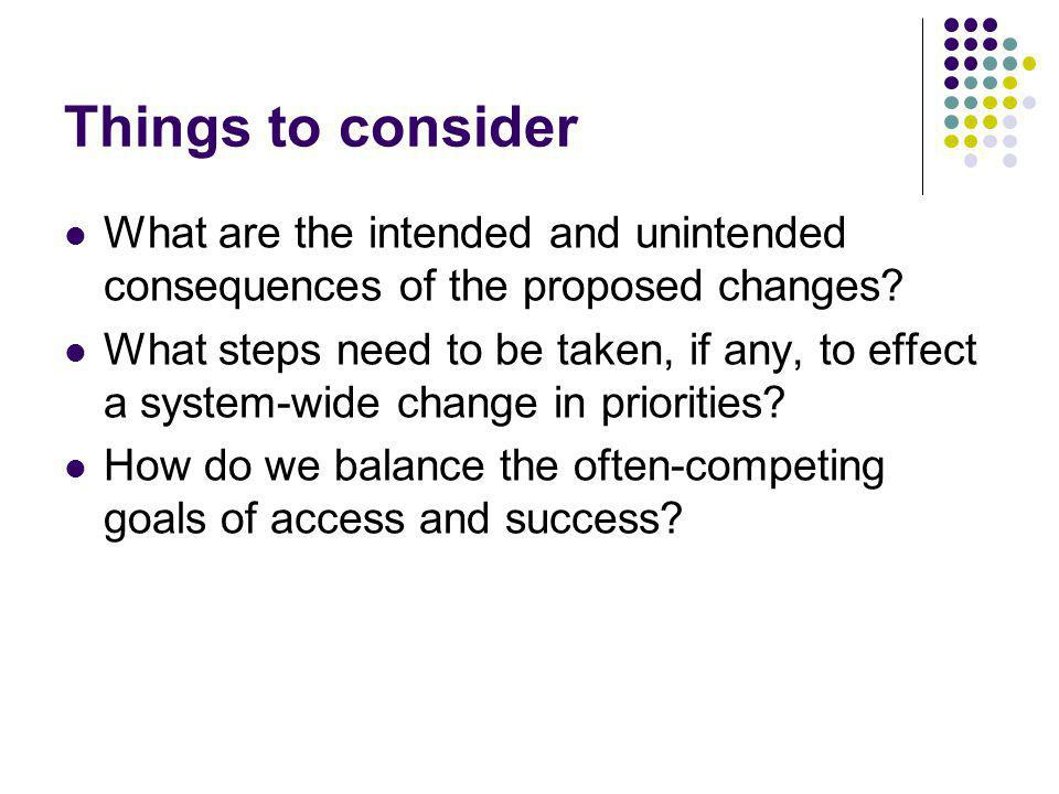 Things to consider What are the intended and unintended consequences of the proposed changes.