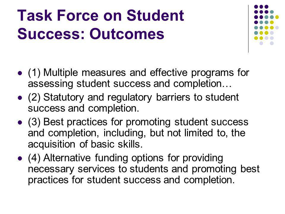 Task Force on Student Success: Outcomes (1) Multiple measures and effective programs for assessing student success and completion… (2) Statutory and regulatory barriers to student success and completion.