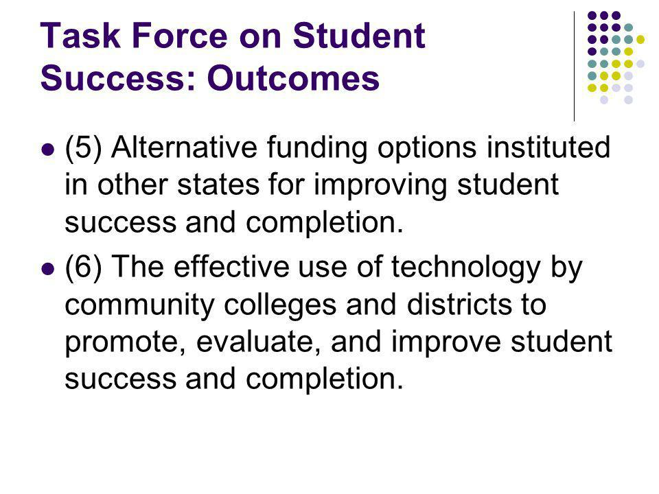 Task Force on Student Success: Outcomes (5) Alternative funding options instituted in other states for improving student success and completion.