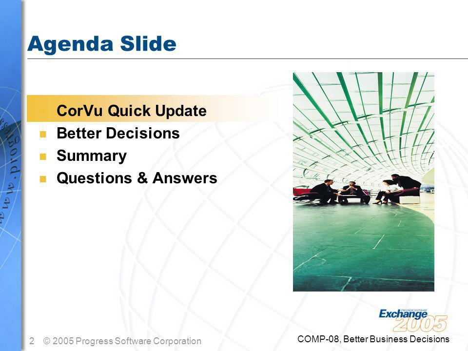 2© 2005 Progress Software Corporation COMP-08, Better Business Decisions Agenda Slide n CorVu Quick Update n Better Decisions n Summary n Questions & Answers