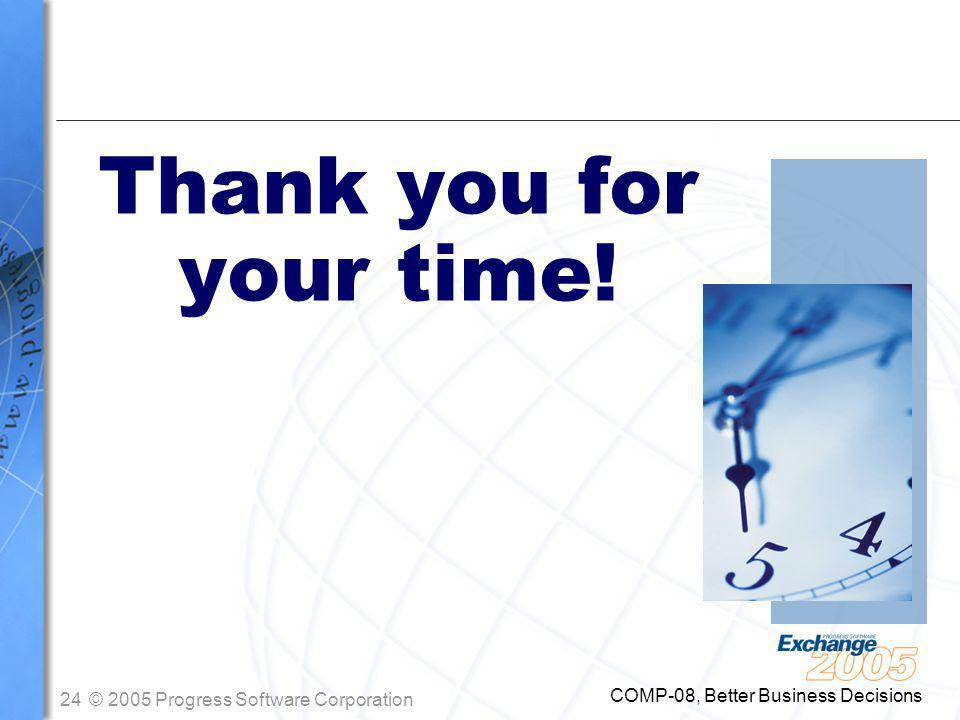 24© 2005 Progress Software Corporation COMP-08, Better Business Decisions Thank you for your time!