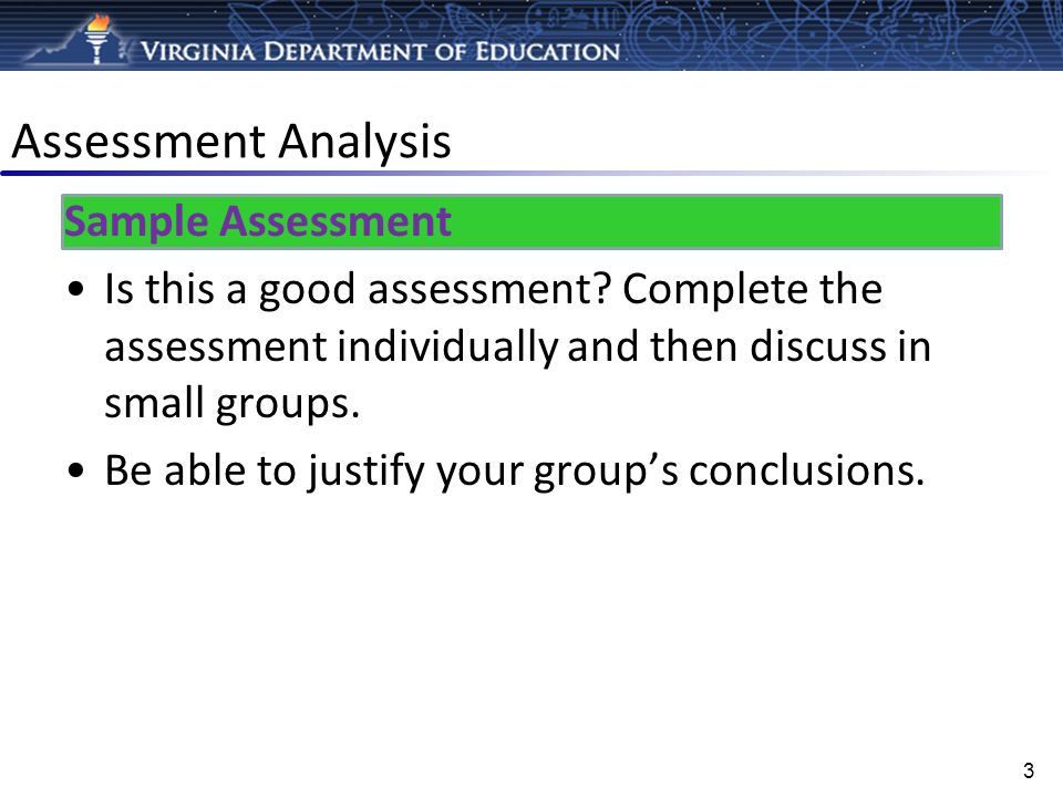 Assessment Analysis Sample Assessment Is this a good assessment? Complete the assessment individually and then discuss in small groups. Be able to jus