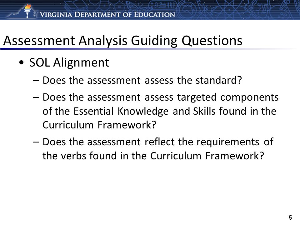 Assessment Analysis Guiding Questions SOL Alignment –Does the assessment assess the standard? –Does the assessment assess targeted components of the E
