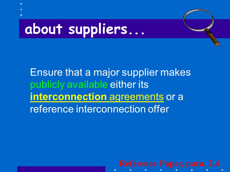 Ensure that a major supplier makes publicly available either its interconnection agreements or a reference interconnection offer Reference Paper, para.