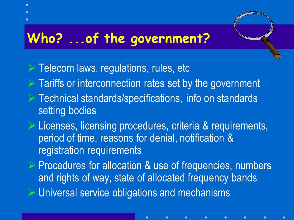  Telecom laws, regulations, rules, etc  Tariffs or interconnection rates set by the government  Technical standards/specifications, info on standards setting bodies  Licenses, licensing procedures, criteria & requirements, period of time, reasons for denial, notification & registration requirements  Procedures for allocation & use of frequencies, numbers and rights of way, state of allocated frequency bands  Universal service obligations and mechanisms Who ...of the government