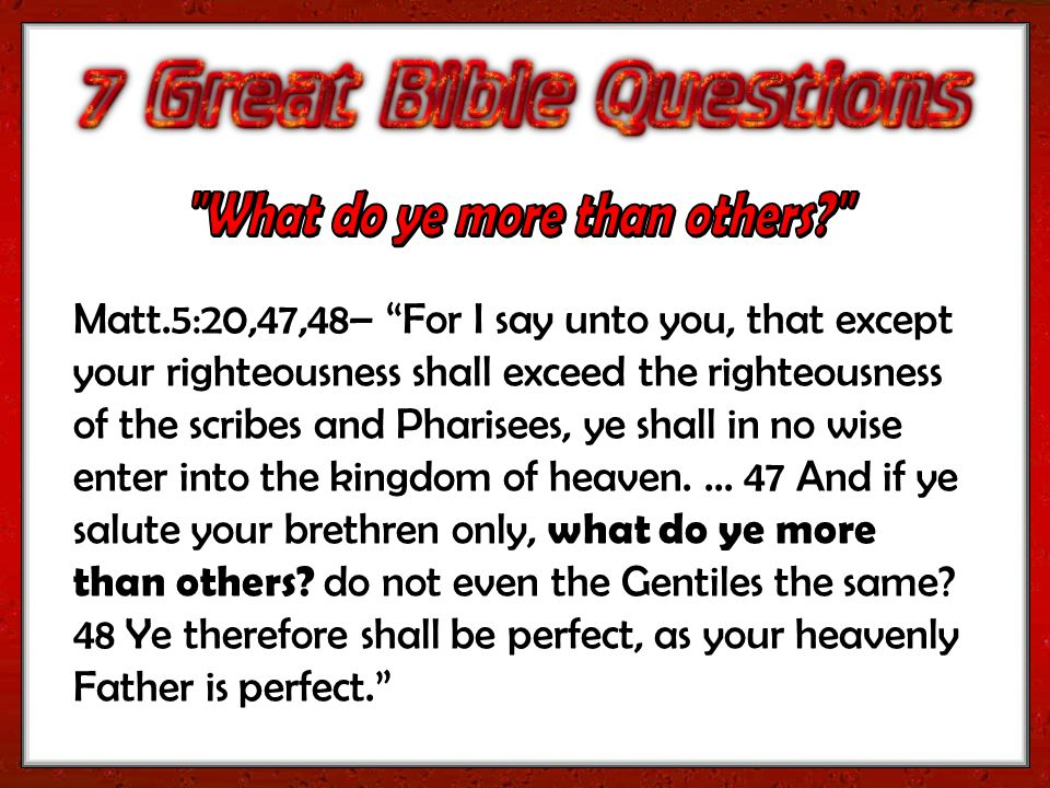 Matt.5:20,47,48– For I say unto you, that except your righteousness shall exceed the righteousness of the scribes and Pharisees, ye shall in no wise enter into the kingdom of heaven....