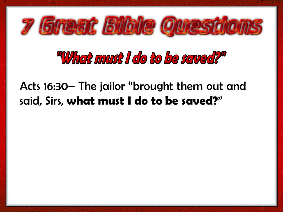 Acts 16:30– The jailor brought them out and said, Sirs, what must I do to be saved?