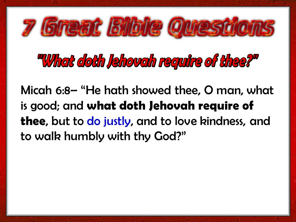 Micah 6:8– He hath showed thee, O man, what is good; and what doth Jehovah require of thee, but to do justly, and to love kindness, and to walk humbly with thy God?