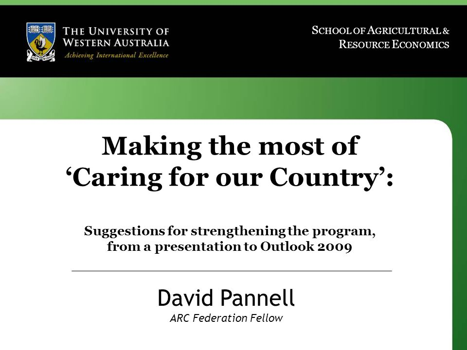 www.davidpannell.net S CHOOL OF A GRICULTURAL & R ESOURCE E CONOMICS Making the most of 'Caring for our Country': Suggestions for strengthening the program, from a presentation to Outlook 2009 David Pannell ARC Federation Fellow