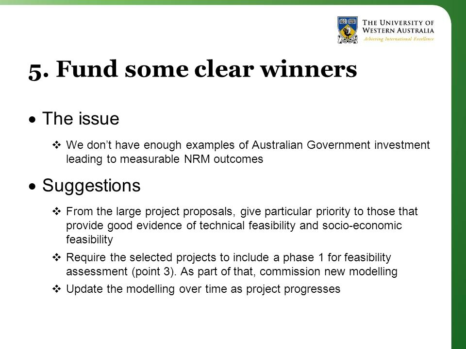 5. Fund some clear winners  The issue  We don't have enough examples of Australian Government investment leading to measurable NRM outcomes  Sugges