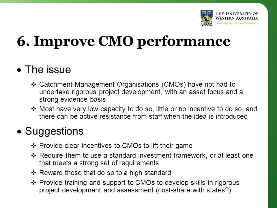 6. Improve CMO performance  The issue  Catchment Management Organisations (CMOs) have not had to undertake rigorous project development, with an ass