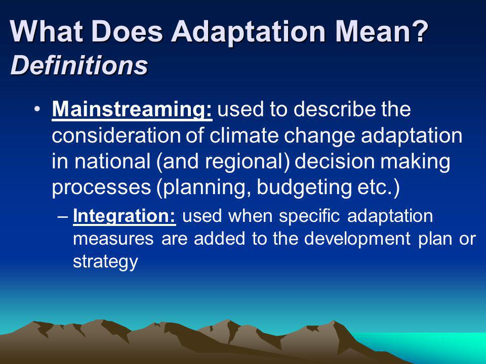 What Does Adaptation Mean? Definitions Mainstreaming: used to describe the consideration of climate change adaptation in national (and regional) decis
