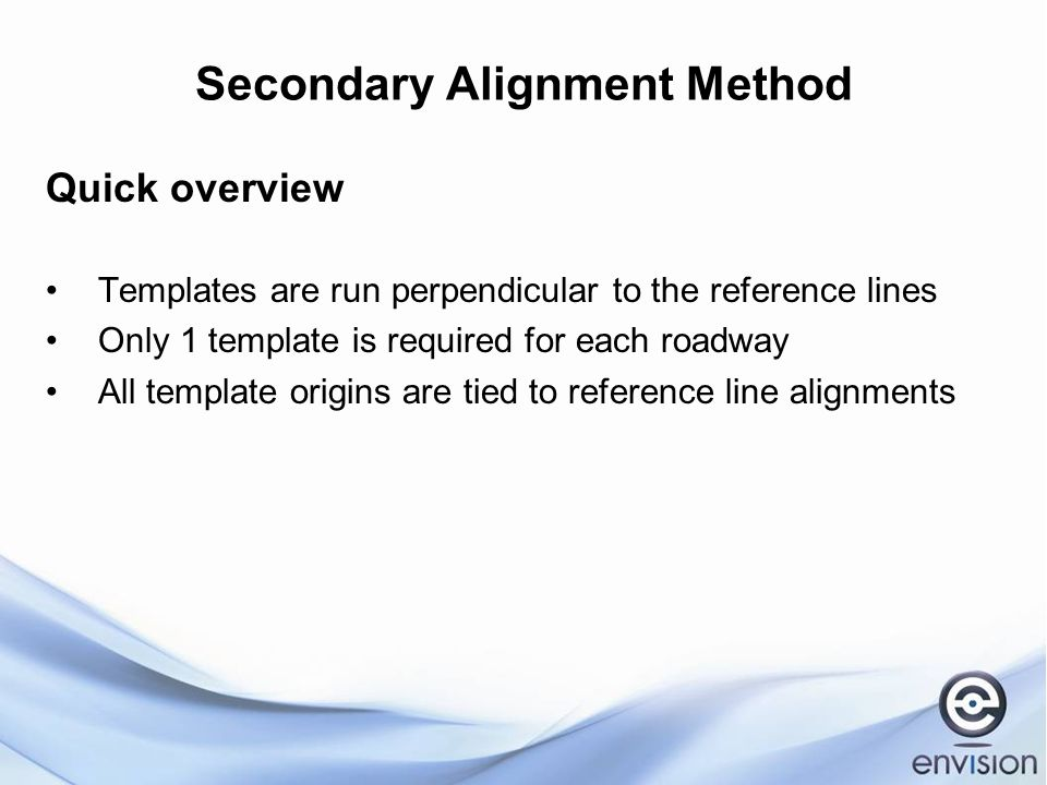 Secondary Alignment Method Quick overview Templates are run perpendicular to the reference lines Only 1 template is required for each roadway All template origins are tied to reference line alignments