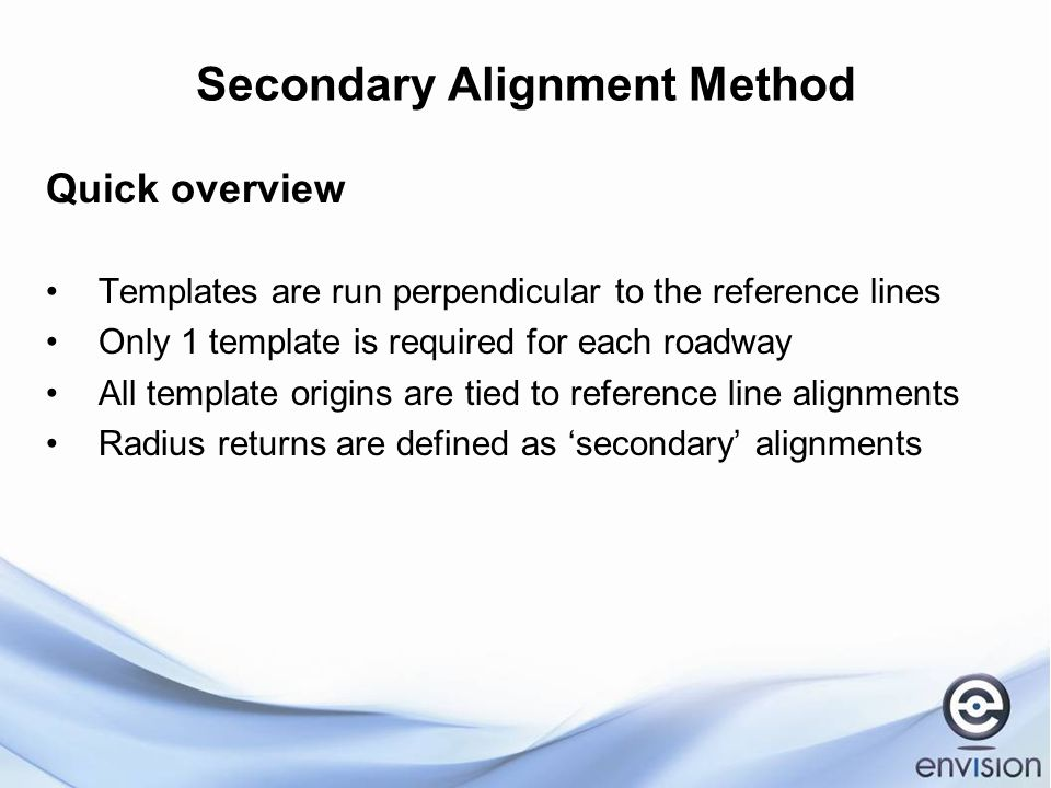 Secondary Alignment Method Quick overview Templates are run perpendicular to the reference lines Only 1 template is required for each roadway All template origins are tied to reference line alignments Radius returns are defined as 'secondary' alignments