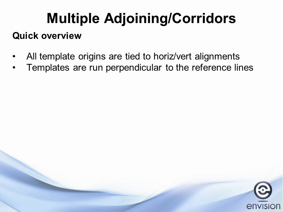 Multiple Adjoining/Corridors Quick overview All template origins are tied to horiz/vert alignments Templates are run perpendicular to the reference lines