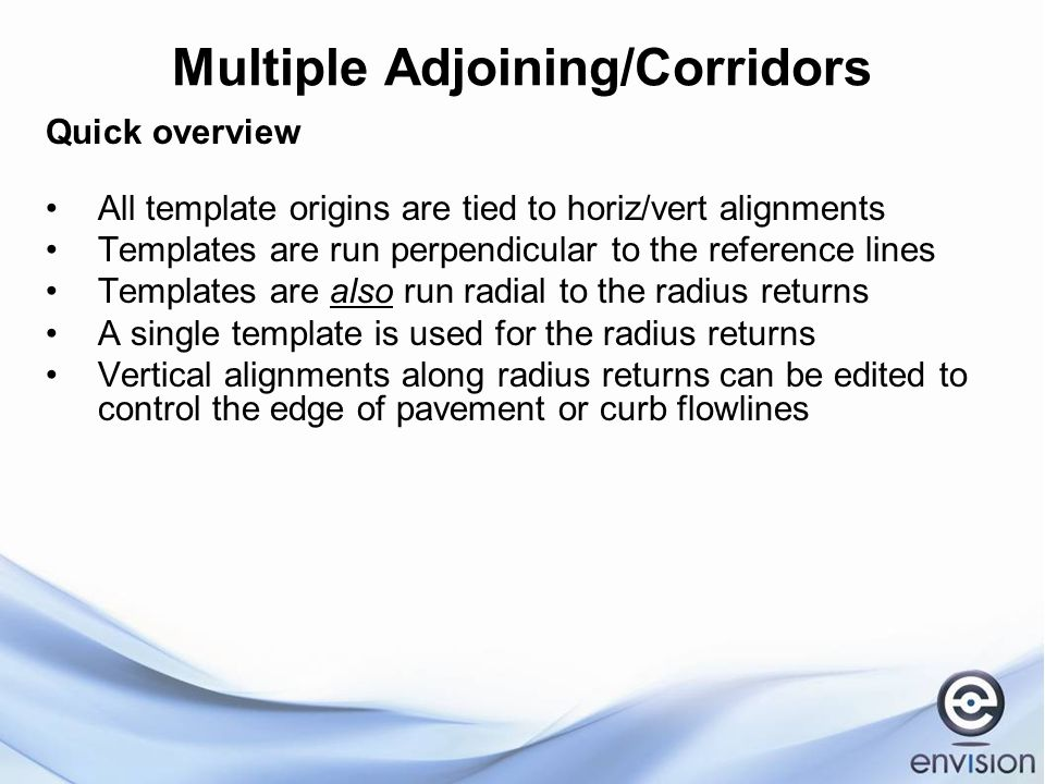 Multiple Adjoining/Corridors Quick overview All template origins are tied to horiz/vert alignments Templates are run perpendicular to the reference lines Templates are also run radial to the radius returns A single template is used for the radius returns Vertical alignments along radius returns can be edited to control the edge of pavement or curb flowlines