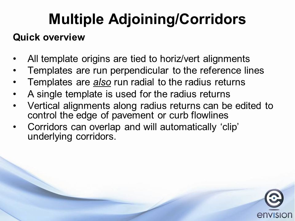 Multiple Adjoining/Corridors Quick overview All template origins are tied to horiz/vert alignments Templates are run perpendicular to the reference lines Templates are also run radial to the radius returns A single template is used for the radius returns Vertical alignments along radius returns can be edited to control the edge of pavement or curb flowlines Corridors can overlap and will automatically 'clip' underlying corridors.