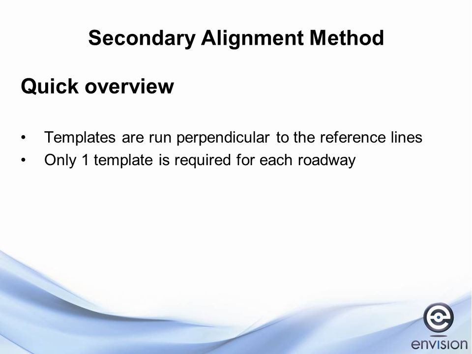 Secondary Alignment Method Quick overview Templates are run perpendicular to the reference lines Only 1 template is required for each roadway