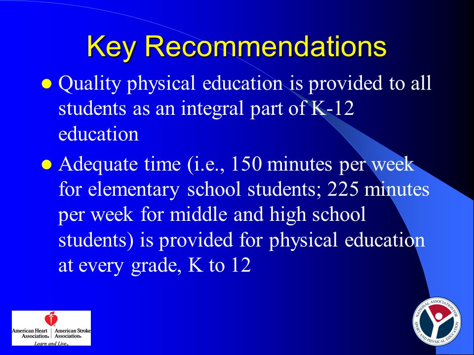 Key Recommendations Quality physical education is provided to all students as an integral part of K-12 education Adequate time (i.e., 150 minutes per week for elementary school students; 225 minutes per week for middle and high school students) is provided for physical education at every grade, K to 12