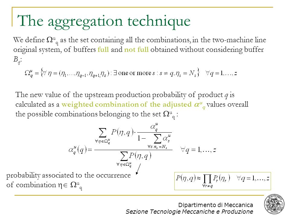 Dipartimento di Meccanica Sezione Tecnologie Meccaniche e Produzione The aggregation technique We define  u q as the set containing all the combinations, in the two-machine line original system, of buffers full and not full obtained without considering buffer B q : The new value of the upstream production probability of product q is calculated as a weighted combination of the adjusted  u q values overall the possible combinations belonging to the set  u q : probability associated to the occurrence of combination   u q