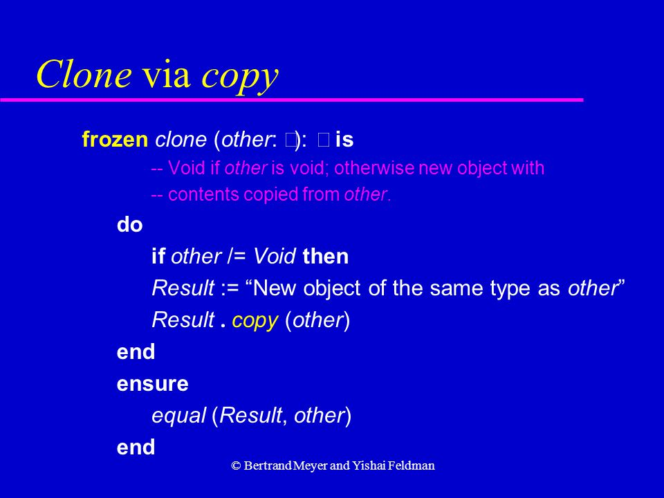 © Bertrand Meyer and Yishai Feldman Clone via copy frozen clone (other:  ):  is -- Void if other is void; otherwise new object with -- contents copied from other.