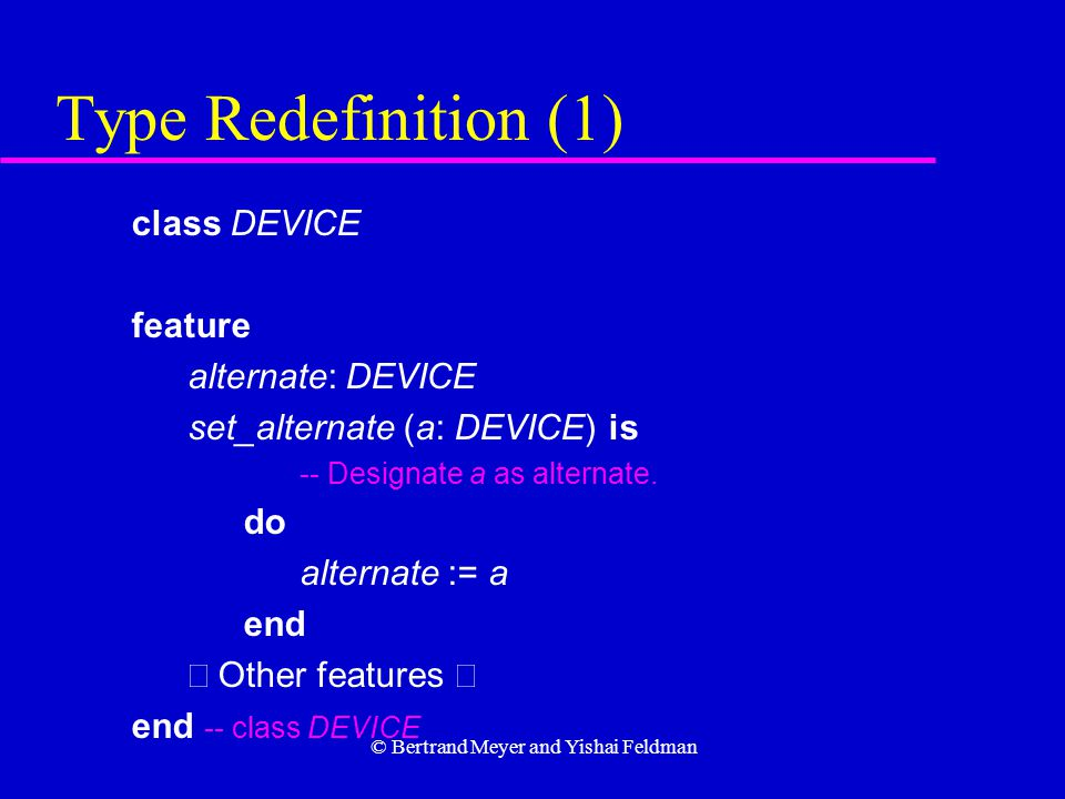 © Bertrand Meyer and Yishai Feldman Type Redefinition (1) class DEVICE feature alternate: DEVICE set_alternate (a: DEVICE) is -- Designate a as alternate.