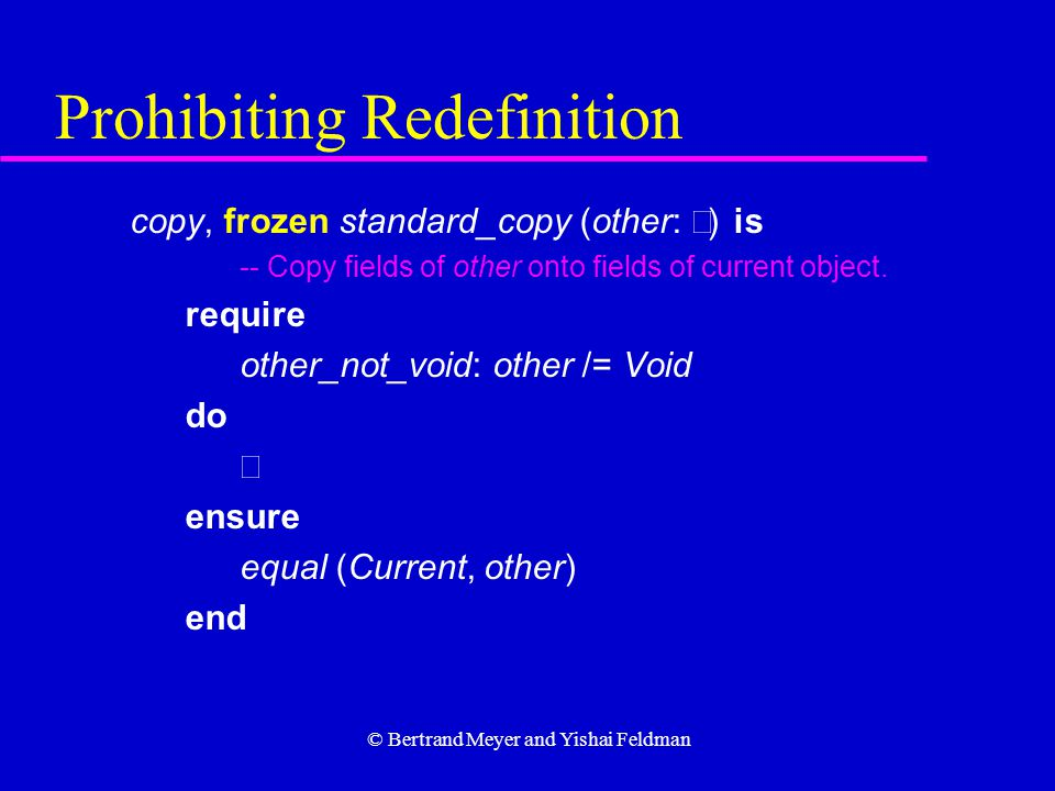 © Bertrand Meyer and Yishai Feldman Prohibiting Redefinition copy, frozen standard_copy (other:  ) is -- Copy fields of other onto fields of current object.