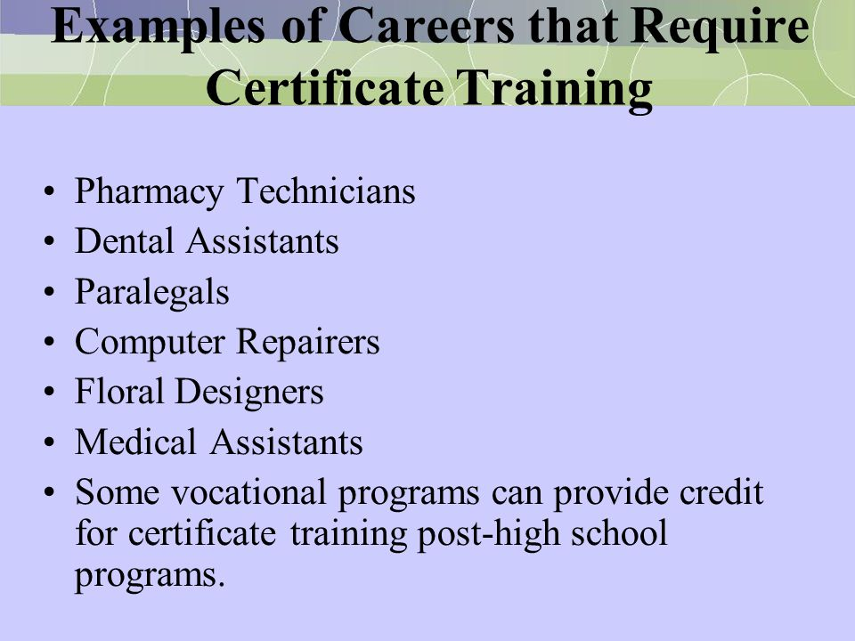 Examples of Careers that Require Certificate Training Pharmacy Technicians Dental Assistants Paralegals Computer Repairers Floral Designers Medical As