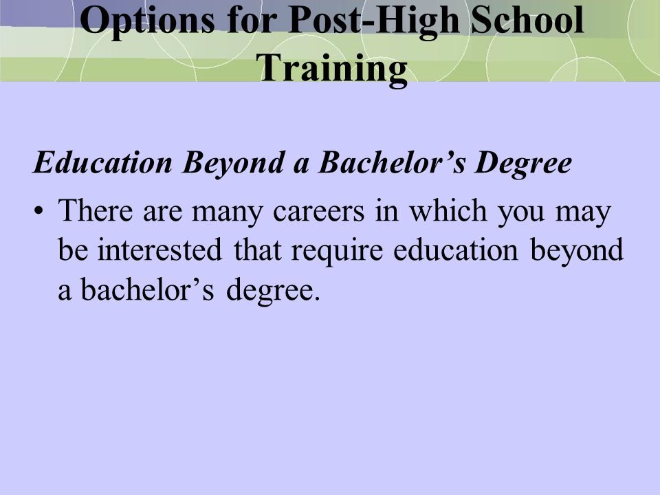Options for Post-High School Training Education Beyond a Bachelor's Degree There are many careers in which you may be interested that require educatio