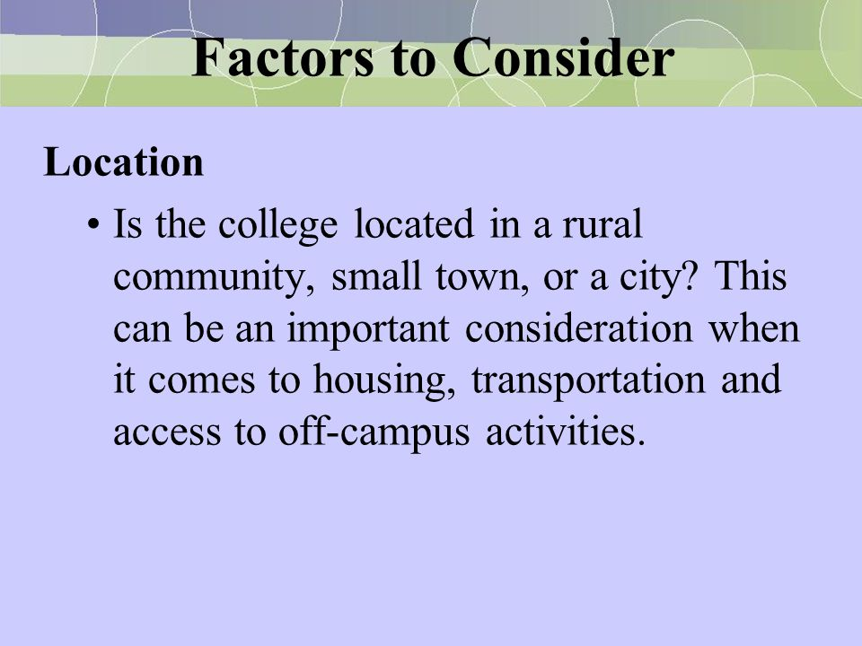 Factors to Consider Location Is the college located in a rural community, small town, or a city? This can be an important consideration when it comes