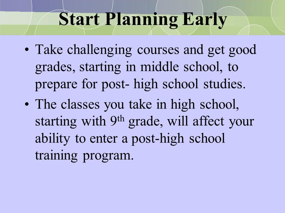 Start Planning Early Take challenging courses and get good grades, starting in middle school, to prepare for post- high school studies. The classes yo